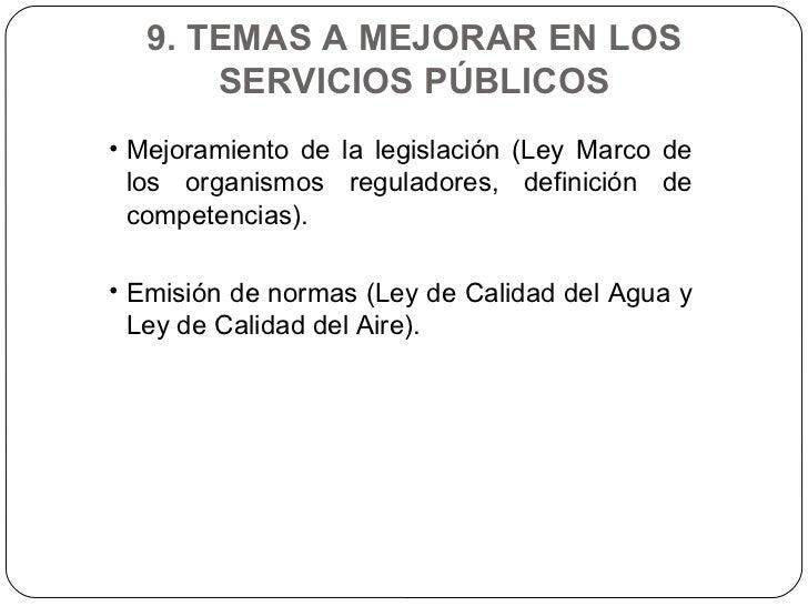 9. TEMAS A MEJORAR EN LOS SERVICIOS PÚBLICOS <ul><li>Mejoramiento de la legislación (Ley Marco de los organismos regulador...