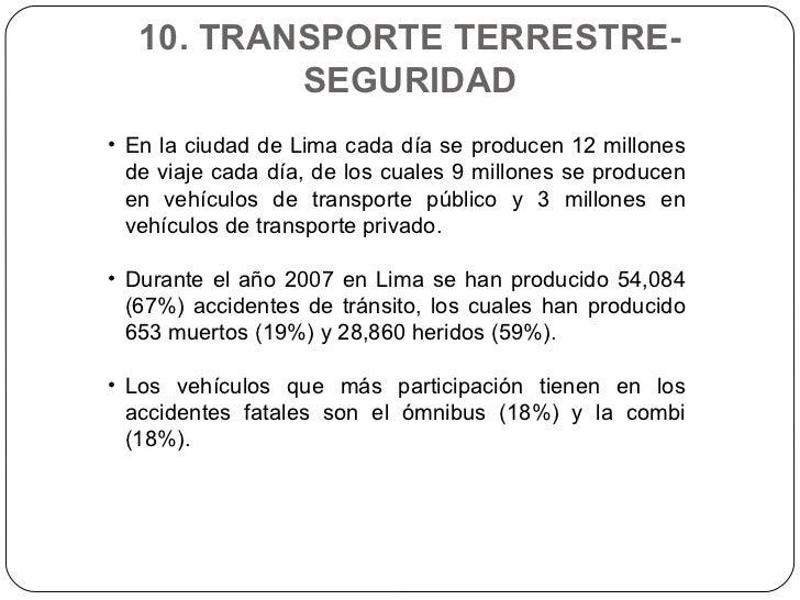 10. TRANSPORTE TERRESTRE- SEGURIDAD <ul><li>En la ciudad de Lima cada día se producen 12 millones de viaje cada día, de lo...