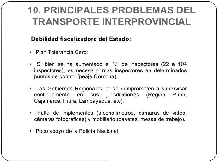 10. PRINCIPALES PROBLEMAS DEL TRANSPORTE INTERPROVINCIAL <ul><li>Debilidad fiscalizadora del Estado:  </li></ul><ul><li>Pl...