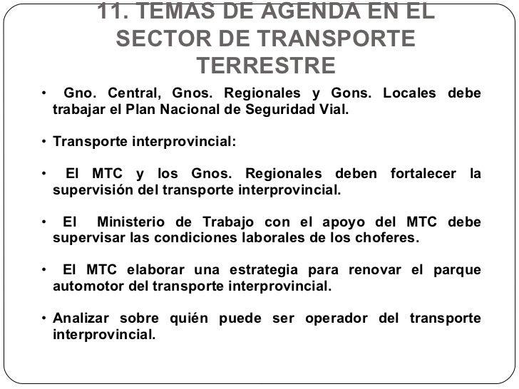 11. TEMAS DE AGENDA EN EL SECTOR DE TRANSPORTE TERRESTRE <ul><li>Gno. Central, Gnos. Regionales y Gons. Locales debe traba...