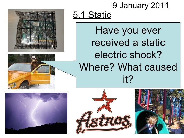 5.1 Static 9 January 2011 Have you ever received a static electric shock? Where? What caused it?