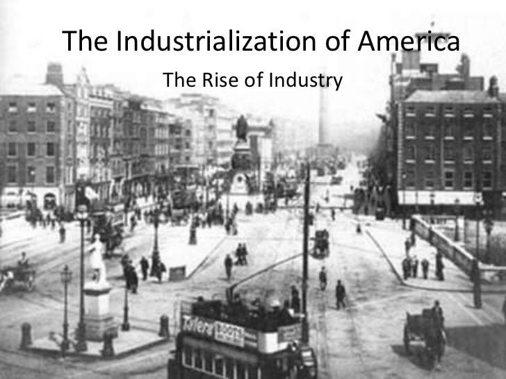 an essay on the rise of industrialization in america Industrialization in america led some in the laboring and working classes to death, struggles and in the end change of the working industry the working.