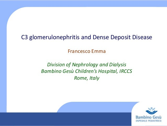 C3 glomerulonephritis and Dense Deposit Disease Francesco Emma Division of Nephrology and Dialysis Bambino Gesù Children's...