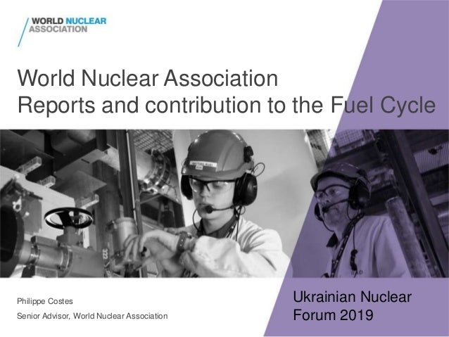 World Nuclear Association Reports and contribution to the Fuel Cycle Philippe Costes Senior Advisor, World Nuclear Associa...