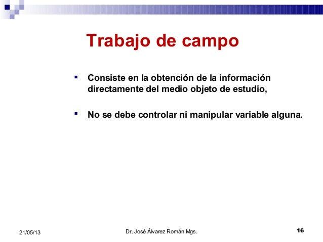 1621/05/13Trabajo de campo Consiste en la obtención de la informacióndirectamente del medio objeto de estudio, No se deb...