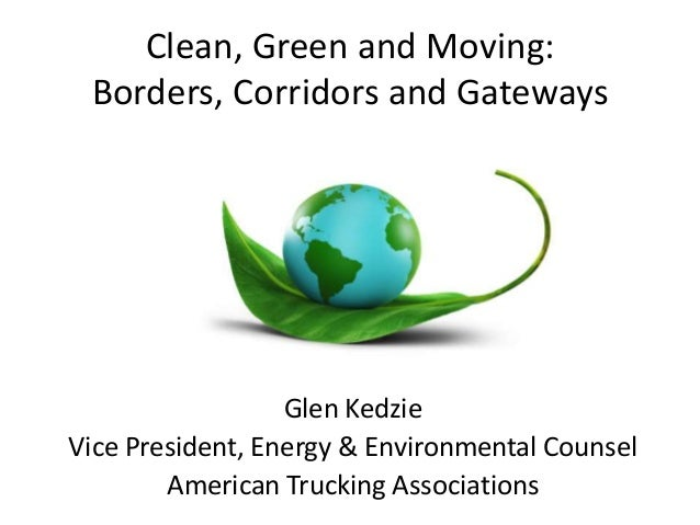 Clean, Green and Moving: Borders, Corridors and Gateways Glen Kedzie Vice President, Energy & Environmental Counsel Americ...