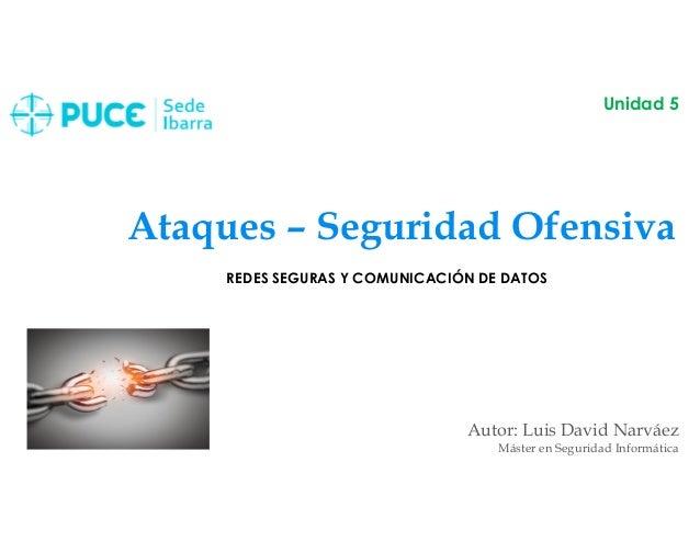 Ataques – Seguridad Ofensiva Autor: Luis David Narváez Máster en Seguridad Informática Unidad 5 REDES SEGURAS Y COMUNICACI...