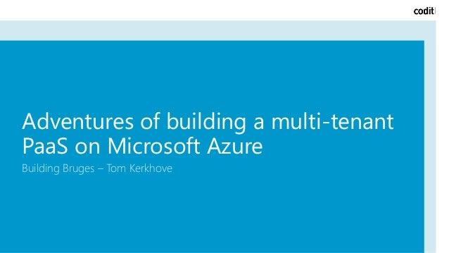 Adventures of building a multi-tenant PaaS on Microsoft Azure Building Bruges – Tom Kerkhove