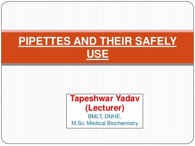 Tapeshwar Yadav (Lecturer) BMLT, DNHE, M.Sc. Medical Biochemistry PIPETTES AND THEIR SAFELY USE