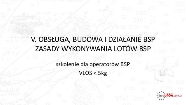 V. OBSŁUGA, BUDOWA I DZIAŁANIE BSP ZASADY WYKONYWANIA LOTÓW BSP szkolenie dla operatorów BSP VLOS < 5kg