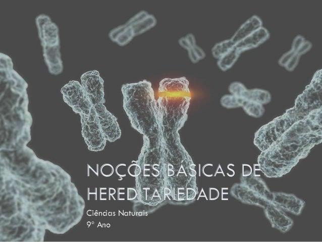 NOÇÕES BÁSICAS DE HEREDITARIEDADE Ciências Naturais 9º Ano