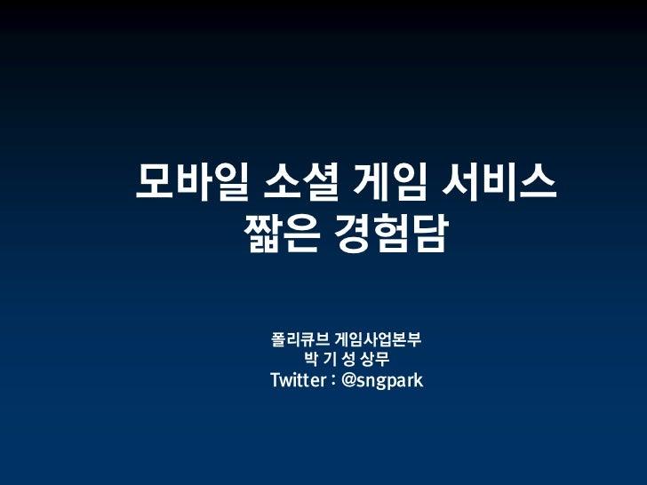 모바일 소셜 게임 서비스   짧은 경험담    폴리큐브 게임사업본부      박 기 성 상무    Twitter : @sngpark