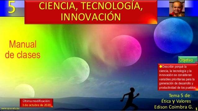5 1 Manual de clases Última modificación: 1 de octubre de 2020 CIENCIA, TECNOLOGÍA, INNOVACIÓN Objetivo Describir porqué ...