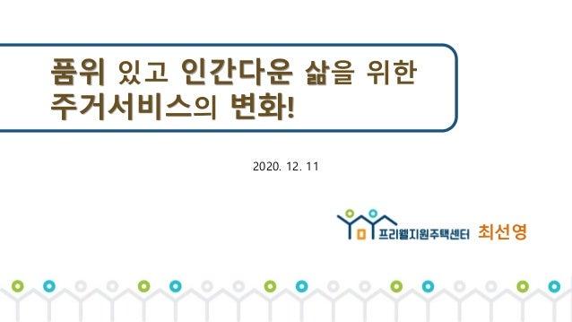 품위 있고 인간다운 삶을 위한 주거서비스의 변화! 2020. 12. 11 최선영