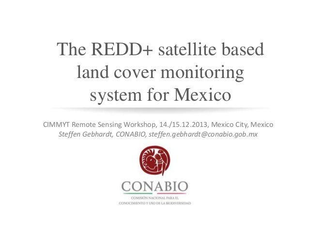 The REDD+ satellite based land cover monitoring system for Mexico CIMMYT Remote Sensing Workshop, 14./15.12.2013, Mexico C...