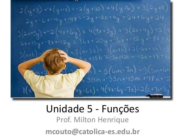 Unidade 5 - Funções Prof. Milton Henrique mcouto@catolica-es.edu.br