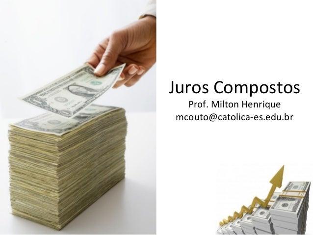 Juros Compostos Prof. Milton Henrique mcouto@catolica-es.edu.br