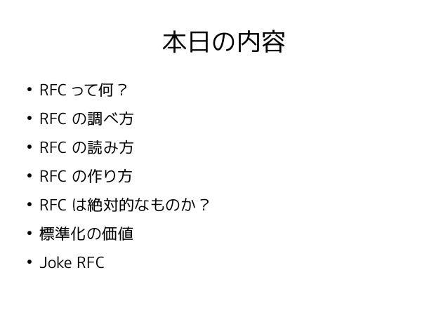 本日の内容 ● RFC って何? ● RFC の調べ方 ● RFC の読み方 ● RFC の作り方 ● RFC は絶対的なものか? ● 標準化の価値 ● Joke RFC