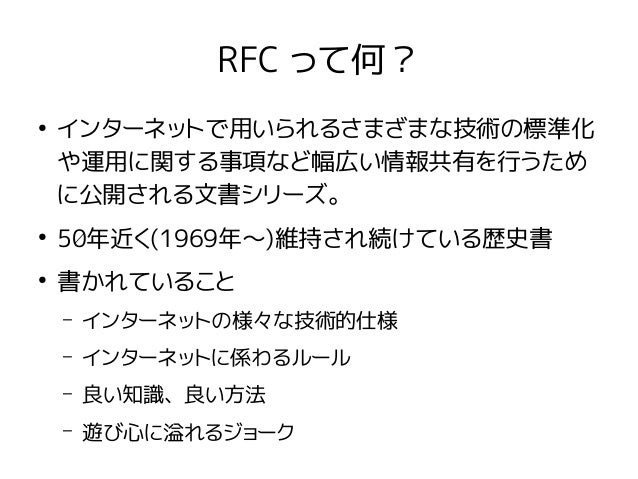 RFC って何? ● インターネットで用いられるさまざまな技術の標準化 や運用に関する事項など幅広い情報共有を行うため に公開される文書シリーズ。 ● 50年近く(1969年〜)維持され続けている歴史書 ● 書かれていること – インターネット...