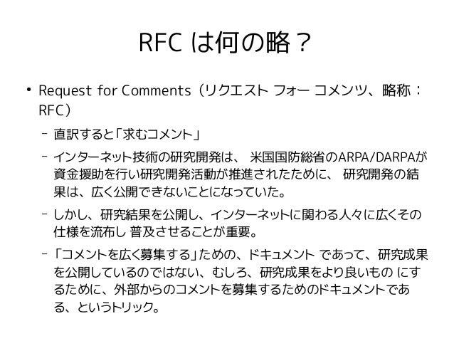 RFC は何の略? ● Request for Comments(リクエスト フォー コメンツ、略称: RFC) – 直訳すると「求むコメント」 – インターネット技術の研究開発は、 米国国防総省のARPA/DARPAが 資金援助を行い研究開発...