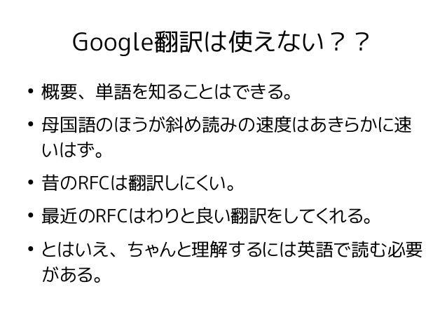 Google翻訳は使えない?? ● 概要、単語を知ることはできる。 ● 母国語のほうが斜め読みの速度はあきらかに速 いはず。 ● 昔のRFCは翻訳しにくい。 ● 最近のRFCはわりと良い翻訳をしてくれる。 ● とはいえ、ちゃんと理解するには英語...
