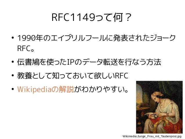 RFC1149って何? ● 1990年のエイプリルフールに発表されたジョーク RFC。 ● 伝書鳩を使ったIPのデータ転送を行なう方法 ● 教養として知っておいて欲しいRFC ● Wikipediaの解説がわかりやすい。 Wikimedia:J...