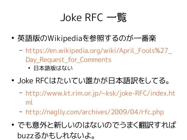 Joke RFC 一覧 ● 英語版のWikipediaを参照するのが一番楽 – https://en.wikipedia.org/wiki/April_Fools%27_ Day_Request_for_Comments ● 日本語版はない ●...