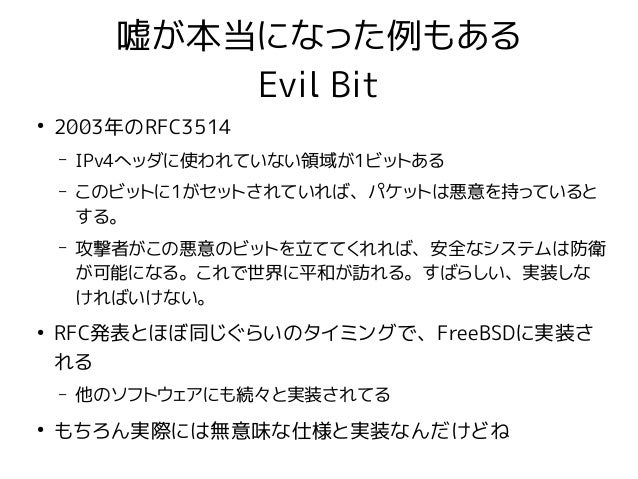嘘が本当になった例もある Evil Bit ● 2003年のRFC3514 – IPv4ヘッダに使われていない領域が1ビットある – このビットに1がセットされていれば、パケットは悪意を持っていると する。 – 攻撃者がこの悪意のビットを立てて...