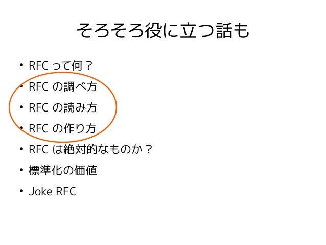 そろそろ役に立つ話も ● RFC って何? ● RFC の調べ方 ● RFC の読み方 ● RFC の作り方 ● RFC は絶対的なものか? ● 標準化の価値 ● Joke RFC