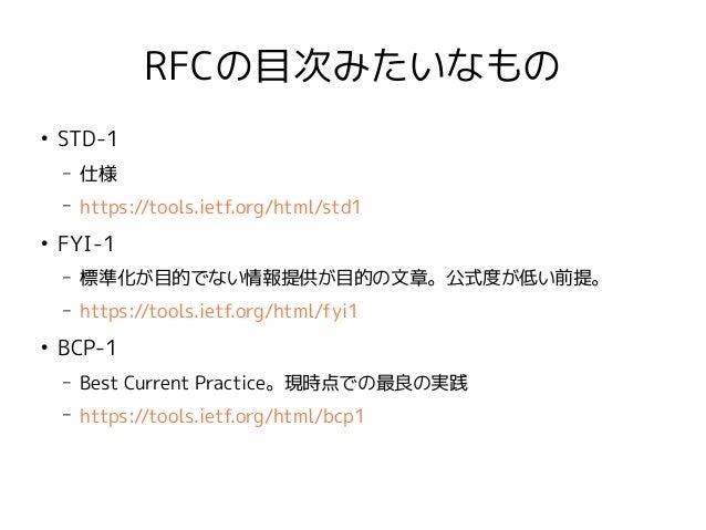 RFCの目次みたいなもの ● STD-1 – 仕様 – https://tools.ietf.org/html/std1 ● FYI-1 – 標準化が目的でない情報提供が目的の文章。公式度が低い前提。 – https://tools.ietf....