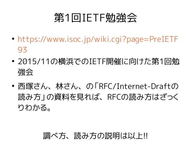 第1回IETF勉強会 ● https://www.isoc.jp/wiki.cgi?page=PreIETF 93 ● 2015/11の横浜でのIETF開催に向けた第1回勉 強会 ● 西塚さん、林さん、の「RFC/Internet-Draftの...