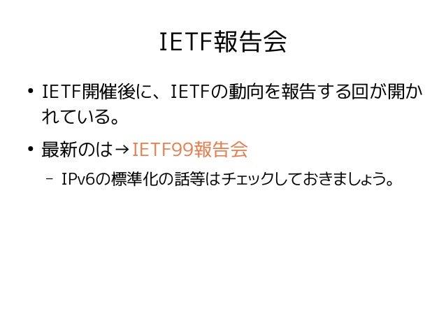 IETF報告会 ● IETF開催後に、IETFの動向を報告する回が開か れている。 ● 最新のは→IETF99報告会 – IPv6の標準化の話等はチェックしておきましょう。