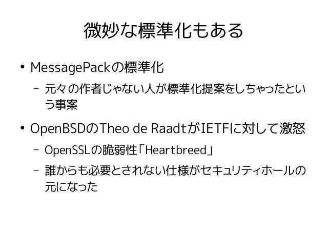 微妙な標準化もある ● MessagePackの標準化 – 元々の作者じゃない人が標準化提案をしちゃったとい う事案 ● OpenBSDのTheo de RaadtがIETFに対して激怒 – OpenSSLの脆弱性「Heartbreed」 – ...