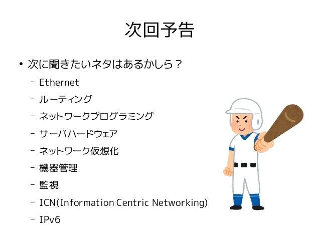 次回予告 ● 次に聞きたいネタはあるかしら? – Ethernet – ルーティング – ネットワークプログラミング – サーバハードウェア – ネットワーク仮想化 – 機器管理 – 監視 – ICN(Information Centric N...