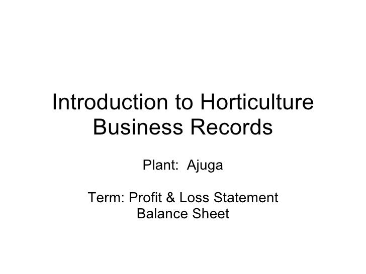 Introduction to Horticulture Business Records Plant:  Ajuga Term: Profit & Loss Statement Balance Sheet