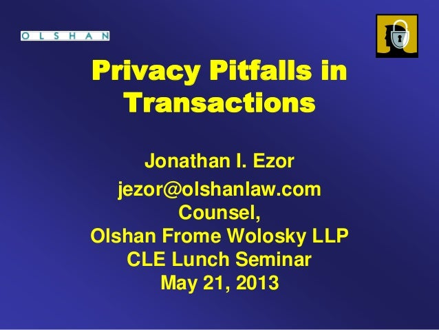 Privacy Pitfalls inTransactionsJonathan I. Ezorjezor@olshanlaw.comCounsel,Olshan Frome Wolosky LLPCLE Lunch SeminarMay 21,...