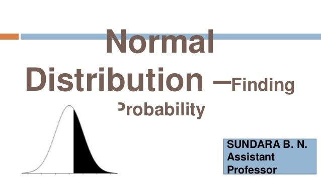 Normal Distribution –Finding Probability SUNDARA B. N. Assistant Professor