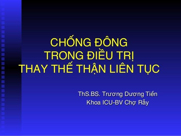 CHỐNG ĐÔNG  TRONG ĐIỀU TRỊ  THAY THẾ THẬN LIÊN TỤC ThS.BS. Trương Dương Tiển Khoa ICU-BV Chợ Rẫy