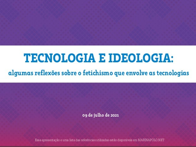 TECNOLOGIA E IDEOLOGIA: 09 de julho de 2021 algumas reflexões sobre o fetichismo que envolve as tecnologias Essa apresenta...