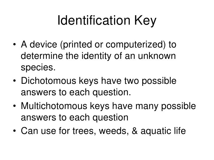 Identification Key • A device (printed or computerized) to   determine the identity of an unknown   species. • Dichotomous...
