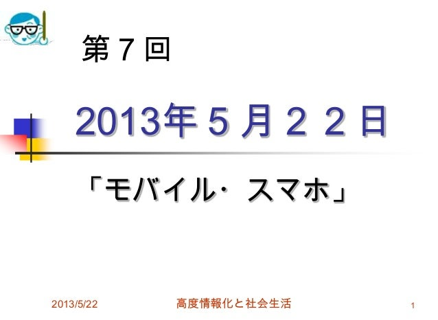 2013年5月22日「モバイル・スマホ」2013/5/22 高度情報化と社会生活 1第7回