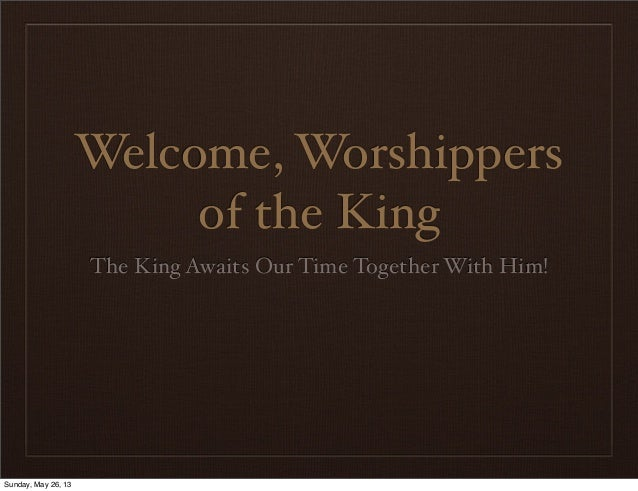 Welcome, Worshippersof the KingThe King Awaits Our Time Together With Him!Sunday, May 26, 13