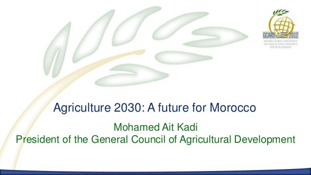 Agriculture 2030: A future for Morocco                    Mohamed Ait KadiPresident of the General Council of Agricultural...