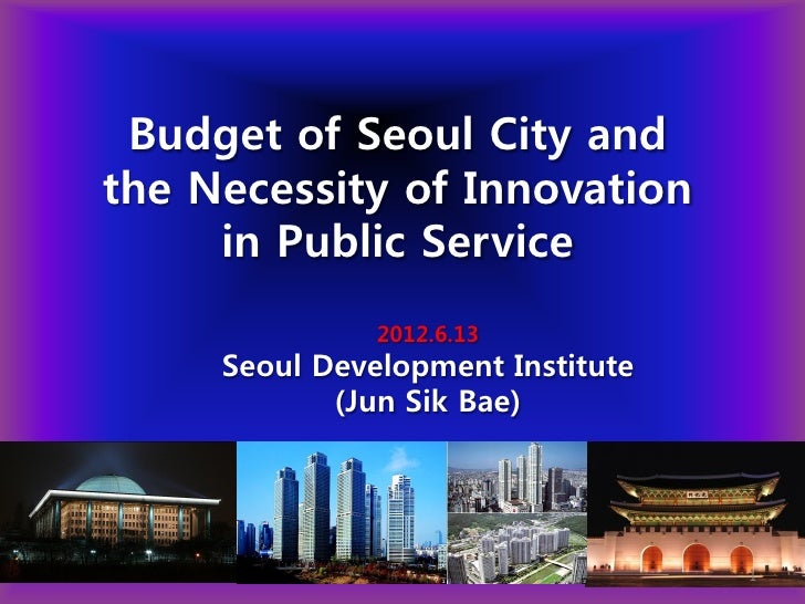 Budget of Seoul City andthe Necessity of Innovation     in Public Service               2012.6.13     Seoul Development In...