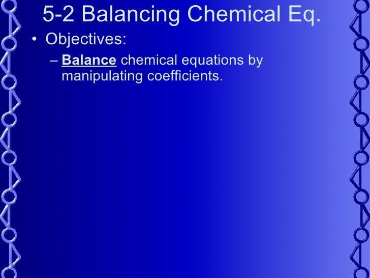5-2 Balancing Chemical Eq. <ul><li>Objectives: </li></ul><ul><ul><li>Balance  chemical equations by manipulating coefficie...