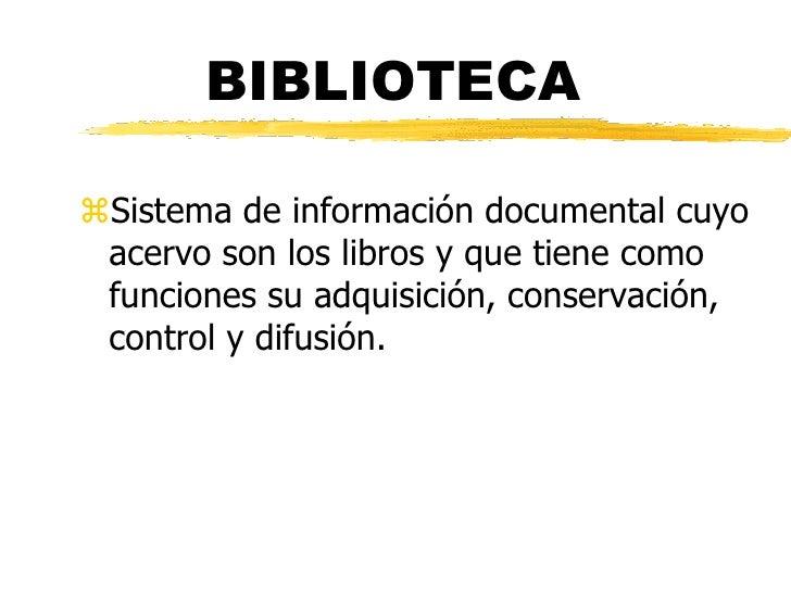 BIBLIOTECA  Sistema de información documental cuyo  acervo son los libros y que tiene como  funciones su adquisición, con...