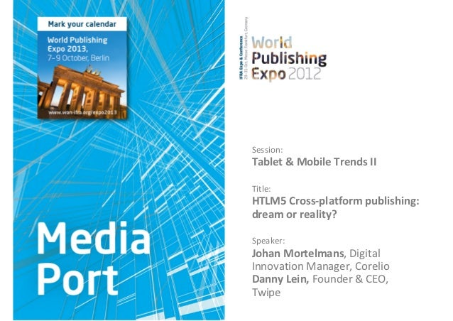 Session:Tablet&MobileTrendsIITitle:HTLM5Cross‐platformpublishing:dreamorreality?Speaker:JohanMortelmans,Dig...
