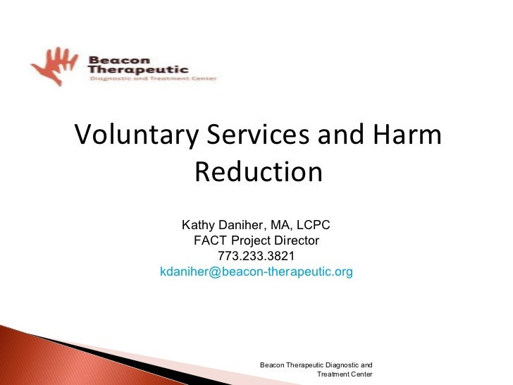 Voluntary Services and Harm Reduction Kathy Daniher, MA, LCPC FACT Project Director 773.233.3821 [email_address] Beacon Th...