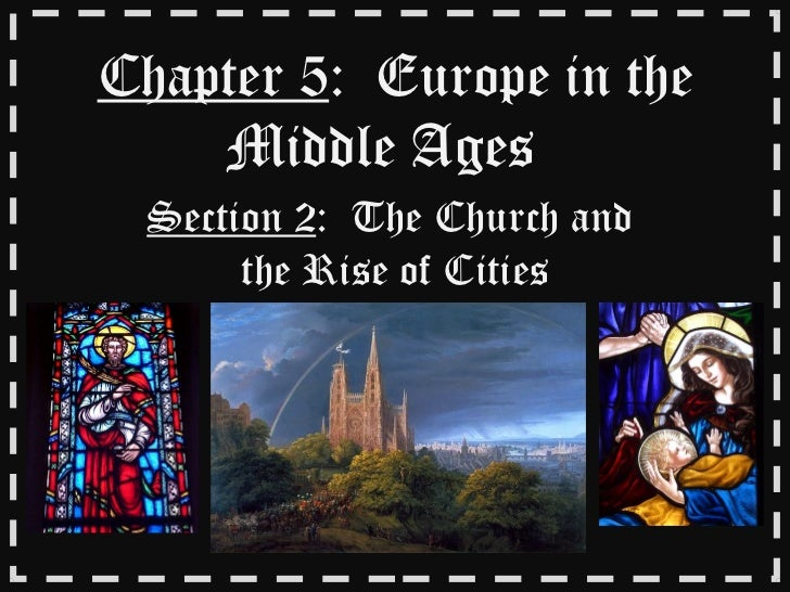 Chapter 5 :  Europe in the Middle Ages  Section 2 :  The Church and  the Rise of Cities