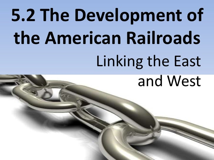 5.2 The Development of the American Railroads<br />Linking the East <br />and West<br />